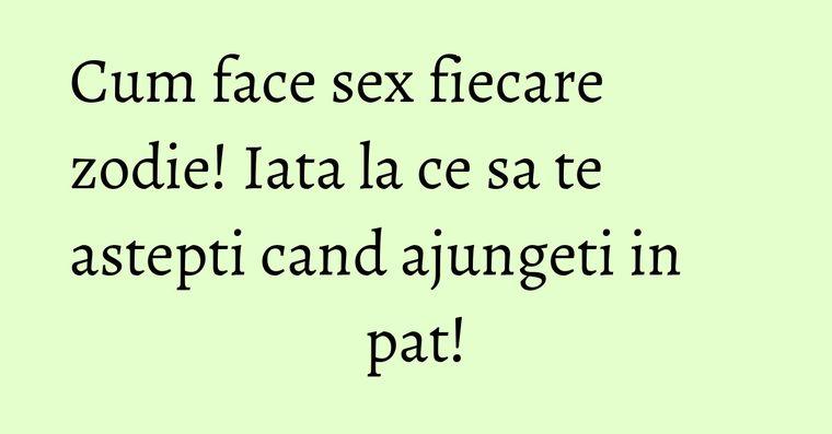 Cum face sex fiecare zodie! Iata la ce sa te astepti cand ajungeti in pat!