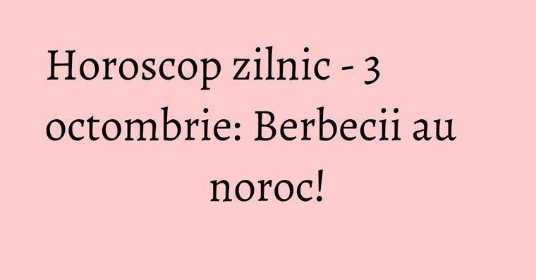 Horoscop zilnic - 3 octombrie: Berbecii au noroc!