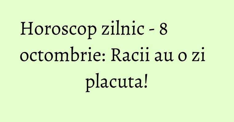 Horoscop zilnic - 8 octombrie: Racii au o zi placuta!