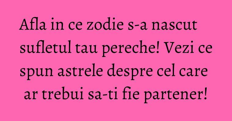 Afla in ce zodie s-a nascut sufletul tau pereche! Vezi ce spun astrele despre cel care ar trebui sa-ti fie partener!