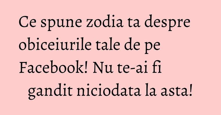 Ce spune zodia ta despre obiceiurile tale de pe Facebook! Nu te-ai fi gandit niciodata la asta!