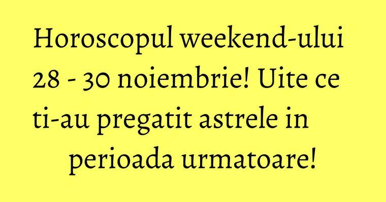 Horoscopul weekend-ului 28 - 30 noiembrie! Uite ce ti-au pregatit astrele in perioada urmatoare!