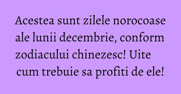 Acestea sunt zilele norocoase ale lunii decembrie, conform zodiacului chinezesc! Uite cum trebuie sa profiti de ele!