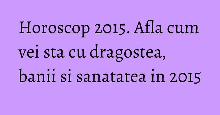 Horoscop 2015. Afla cum vei sta cu dragostea, banii si sanatatea in 2015