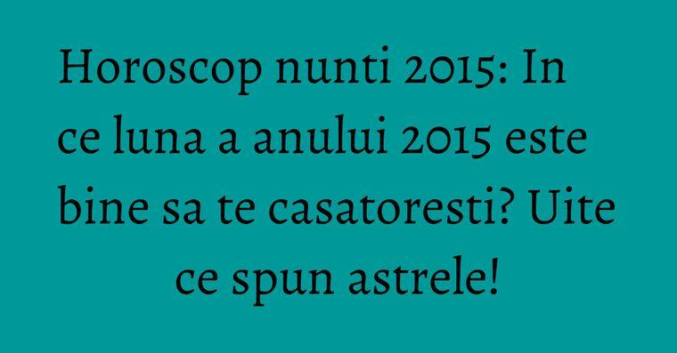 Horoscop nunti 2015: In ce luna a anului 2015 este bine sa te casatoresti? Uite ce spun astrele!