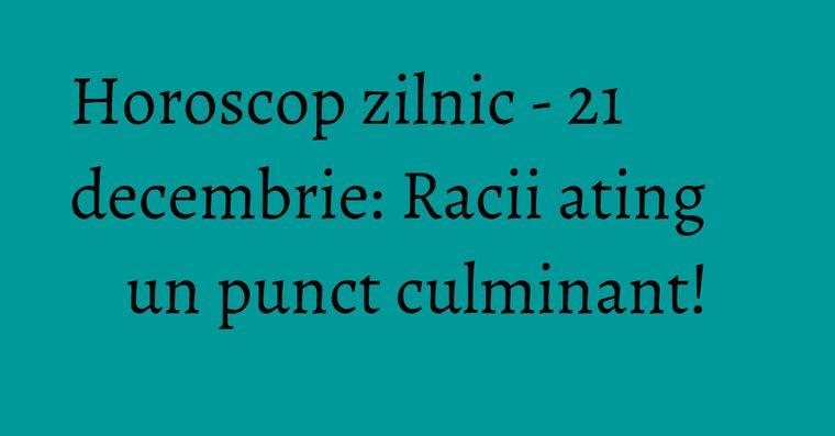 Horoscop zilnic - 21 decembrie: Racii ating un punct culminant!