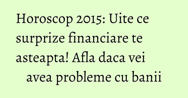 Horoscop 2015: Uite ce surprize financiare te asteapta! Afla daca vei avea probleme cu banii