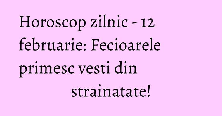 Horoscop zilnic - 12 februarie: Fecioarele primesc vesti din strainatate!