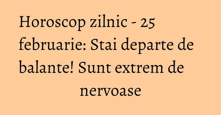 Horoscop zilnic - 25 februarie: Stai departe de balante! Sunt extrem de nervoase