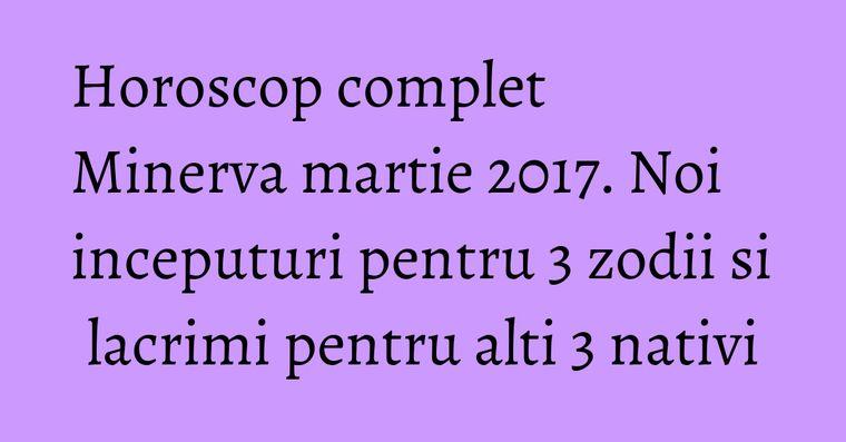 Horoscop complet Minerva martie 2017. Noi inceputuri pentru 3 zodii si lacrimi pentru alti 3 nativi