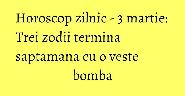 Horoscop zilnic - 3 martie: Trei zodii termina saptamana cu o veste bomba