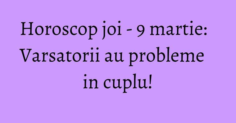 Horoscop joi - 9 martie: Varsatorii au probleme in cuplu!