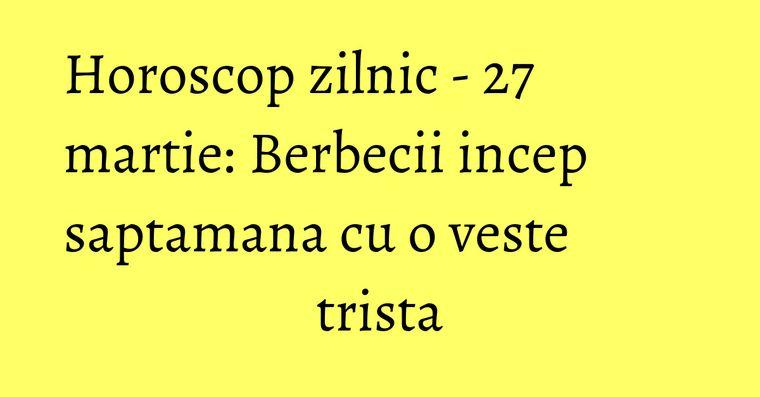 Horoscop zilnic - 27 martie: Berbecii incep saptamana cu o veste trista