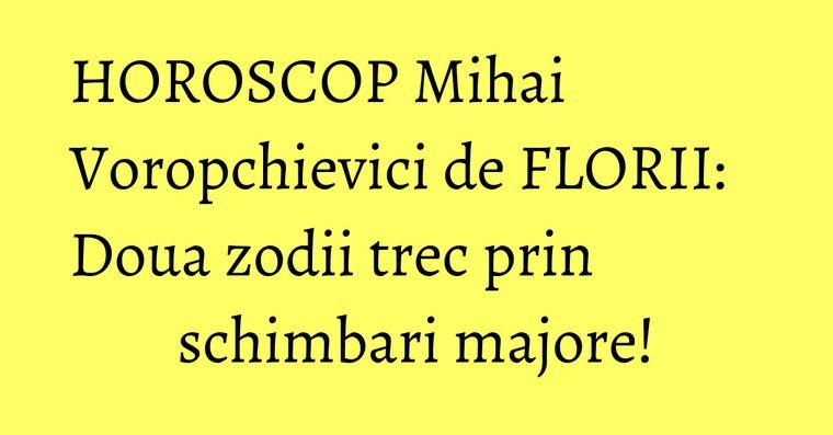 HOROSCOP Mihai Voropchievici de FLORII: Doua zodii trec prin schimbari majore!