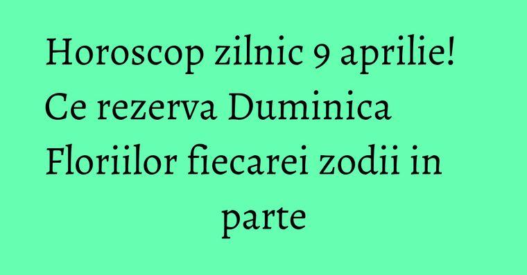Horoscop zilnic 9 aprilie! Ce rezerva Duminica Floriilor fiecarei zodii in parte