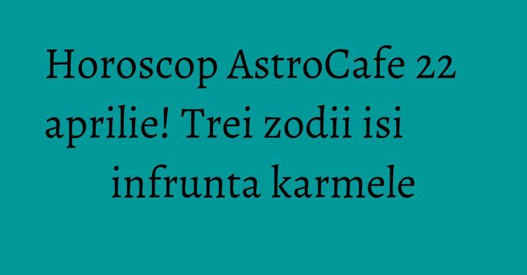 Horoscop AstroCafe 22 aprilie! Trei zodii isi infrunta karmele