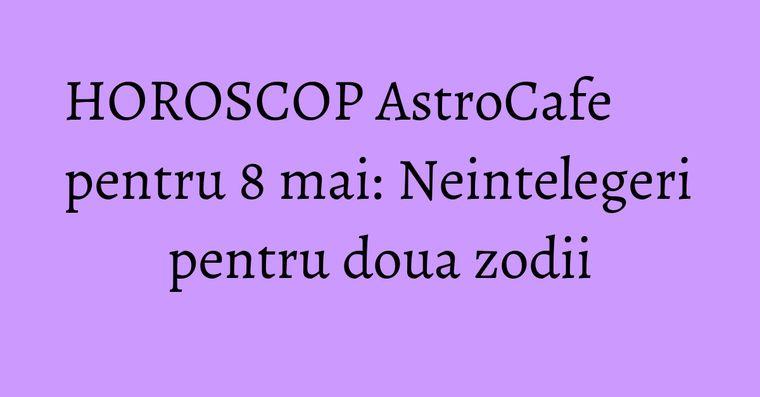 HOROSCOP AstroCafe pentru 8 mai: Neintelegeri pentru doua zodii