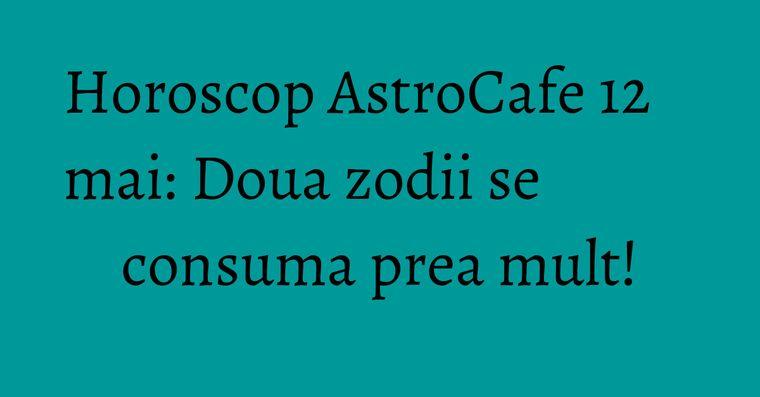 Horoscop AstroCafe 12 mai: Doua zodii se consuma prea mult!