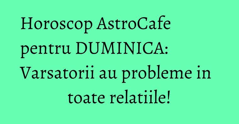 Horoscop AstroCafe pentru DUMINICA: Varsatorii au probleme in toate relatiile!