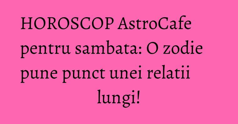 HOROSCOP AstroCafe pentru sambata: O zodie pune punct unei relatii lungi!
