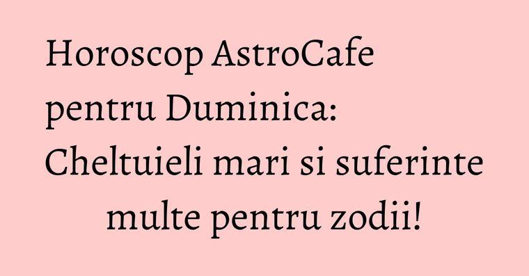 Horoscop AstroCafe pentru Duminica: Cheltuieli mari si suferinte multe pentru zodii!