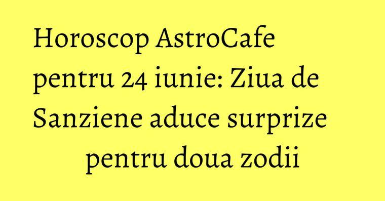 Horoscop AstroCafe pentru 24 iunie: Ziua de Sanziene aduce surprize pentru doua zodii