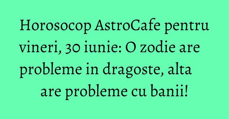 Horosocop AstroCafe pentru vineri, 30 iunie: O zodie are probleme in dragoste, alta are probleme cu banii!