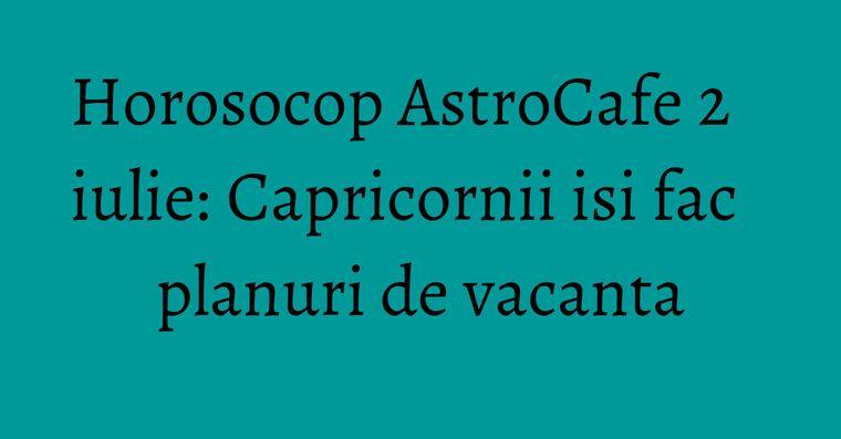 Horosocop AstroCafe 2 iulie: Capricornii isi fac planuri de vacanta