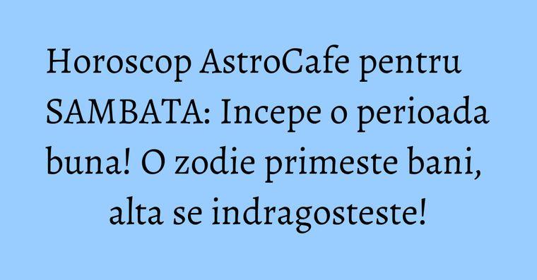 Horoscop AstroCafe pentru SAMBATA: Incepe o perioada buna! O zodie primeste bani, alta se indragosteste!