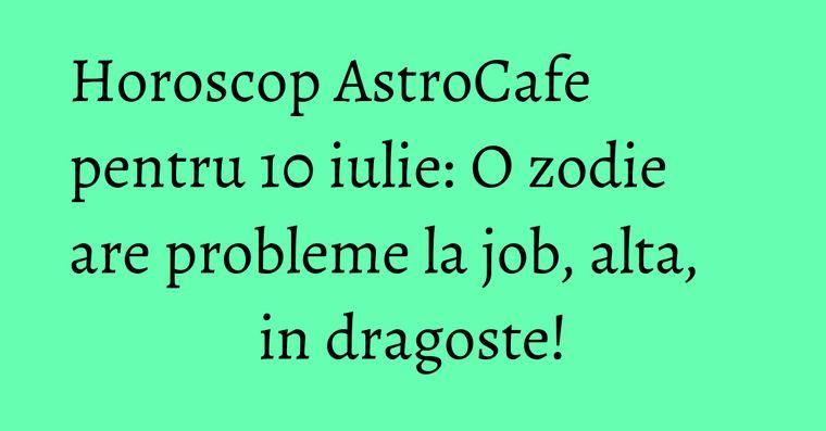 Horoscop AstroCafe pentru 10 iulie: O zodie are probleme la job, alta, in dragoste!