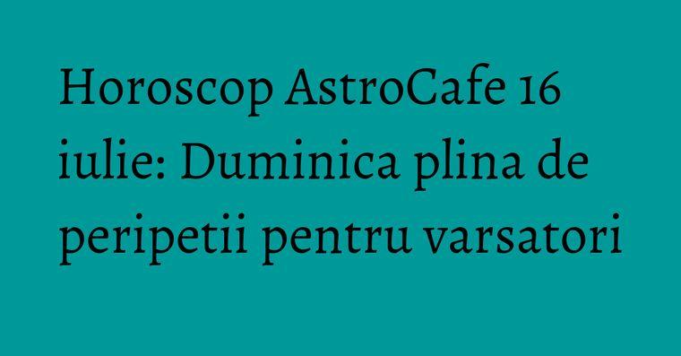 Horoscop AstroCafe 16 iulie: Duminica plina de peripetii pentru varsatori