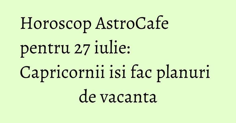 Horoscop AstroCafe pentru 27 iulie: Capricornii isi fac planuri de vacanta