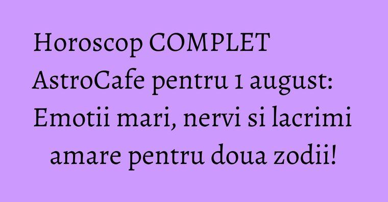 Horoscop COMPLET AstroCafe pentru 1 august: Emotii mari, nervi si lacrimi amare pentru doua zodii!