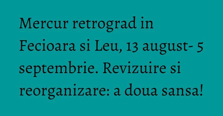 Mercur retrograd in Fecioara si Leu, 13 august- 5 septembrie. Revizuire si reorganizare: a doua sansa!
