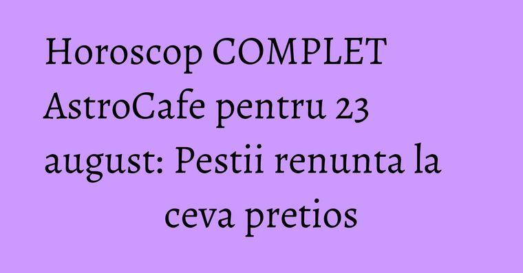 Horoscop COMPLET AstroCafe pentru 23 august: Pestii renunta la ceva pretios