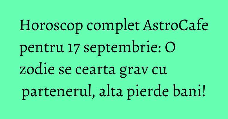 Horoscop complet AstroCafe pentru 17 septembrie: O zodie se cearta grav cu partenerul, alta pierde bani!