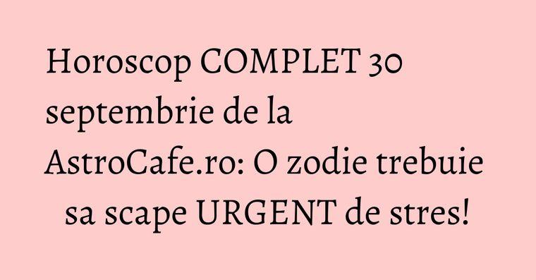 Horoscop COMPLET 30 septembrie de la AstroCafe.ro: O zodie trebuie sa scape URGENT de stres!