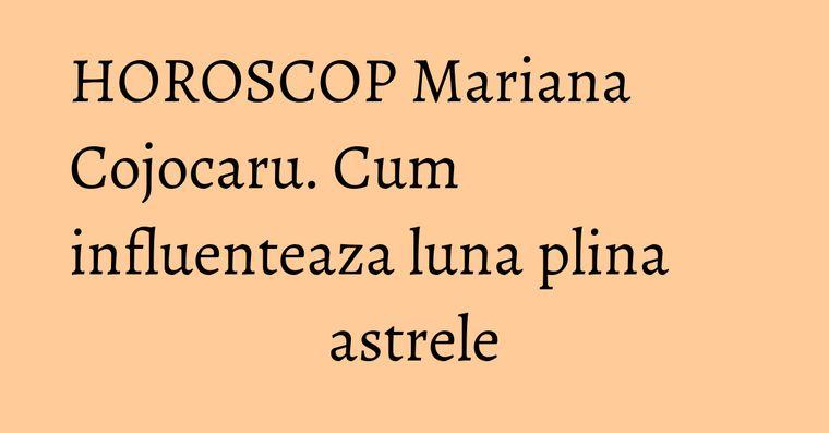 HOROSCOP Mariana Cojocaru. Cum influenteaza luna plina astrele