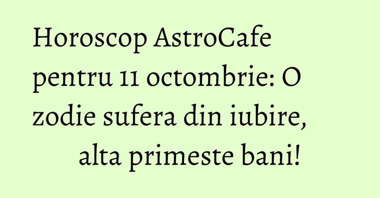 Horoscop AstroCafe pentru 11 octombrie: O zodie sufera din iubire, alta primeste bani!