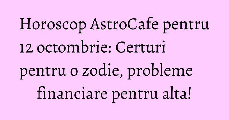 Horoscop AstroCafe pentru 12 octombrie: Certuri pentru o zodie, probleme financiare pentru alta!