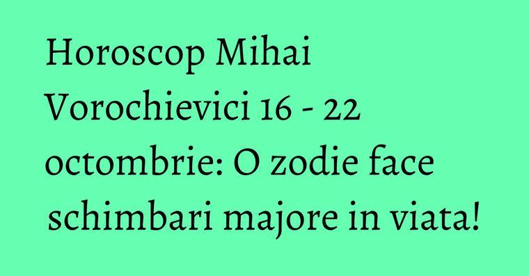 Horoscop Mihai Vorochievici 16 - 22 octombrie: O zodie face schimbari majore in viata!
