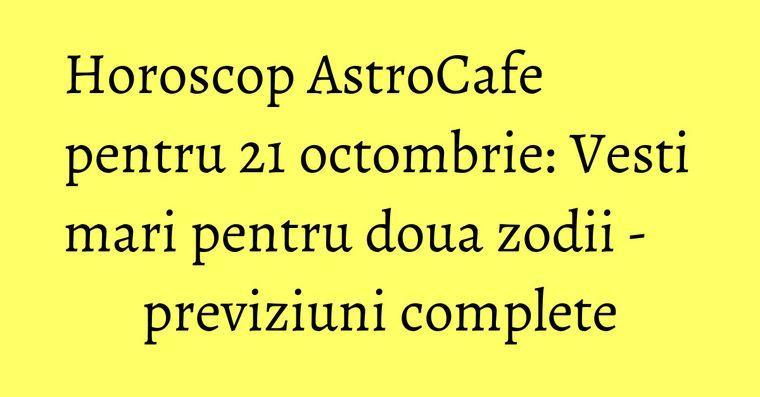 Horoscop AstroCafe pentru 21 octombrie: Vesti mari pentru doua zodii - previziuni complete