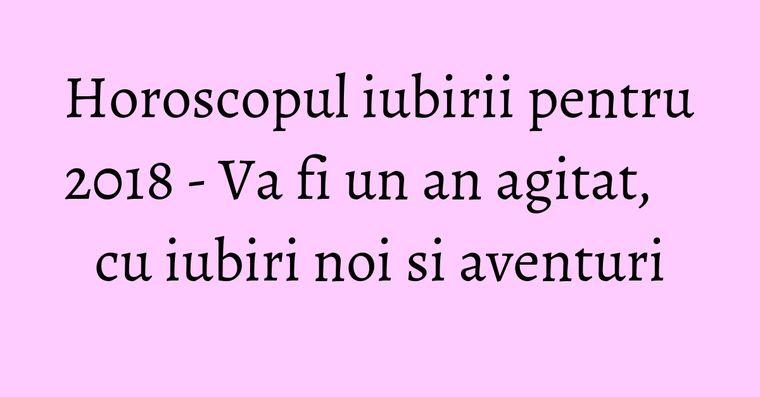 Horoscopul iubirii pentru 2018 - Va fi un an agitat, cu iubiri noi si aventuri