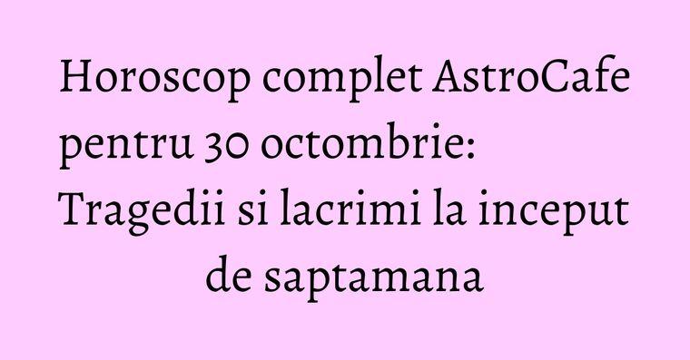 Horoscop complet AstroCafe pentru 30 octombrie: Tragedii si lacrimi la inceput de saptamana