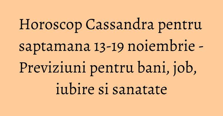 Horoscop Cassandra pentru saptamana 13-19 noiembrie - Previziuni pentru bani, job, iubire si sanatate