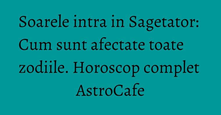 Soarele intra in Sagetator: Cum sunt afectate toate zodiile. Horoscop complet AstroCafe