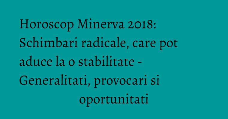 Horoscop Minerva 2018: Schimbari radicale, care pot aduce la o stabilitate - Generalitati, provocari si oportunitati