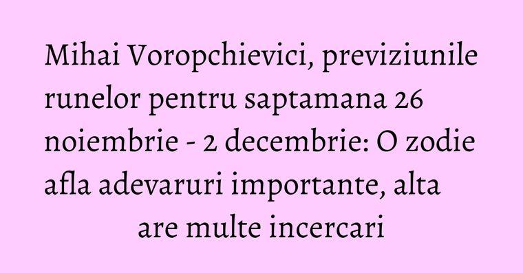 Mihai Voropchievici, previziunile runelor pentru saptamana 26 noiembrie - 2 decembrie: O zodie afla adevaruri importante, alta are multe incercari