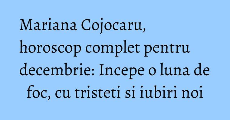 Mariana Cojocaru, horoscop complet pentru decembrie: Incepe o luna de foc, cu tristeti si iubiri noi