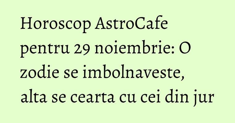 Horoscop AstroCafe pentru 29 noiembrie: O zodie se imbolnaveste, alta se cearta cu cei din jur